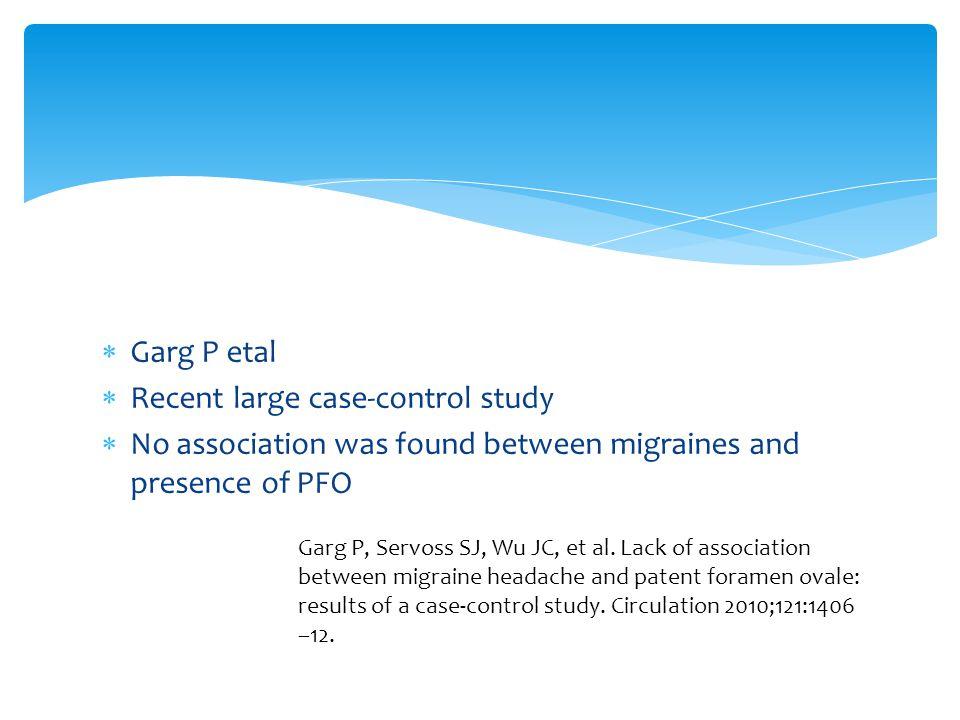  Garg P etal  Recent large case-control study  No association was found between migraines and presence of PFO Garg P, Servoss SJ, Wu JC, et al.