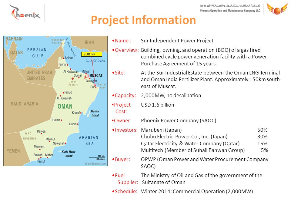 Project Information Name :Sur Independent Power Project Overview:Building, owning, and operation (BOO) of a gas fired combined cycle power generation facility with a Power Purchase Agreement of 15 years.