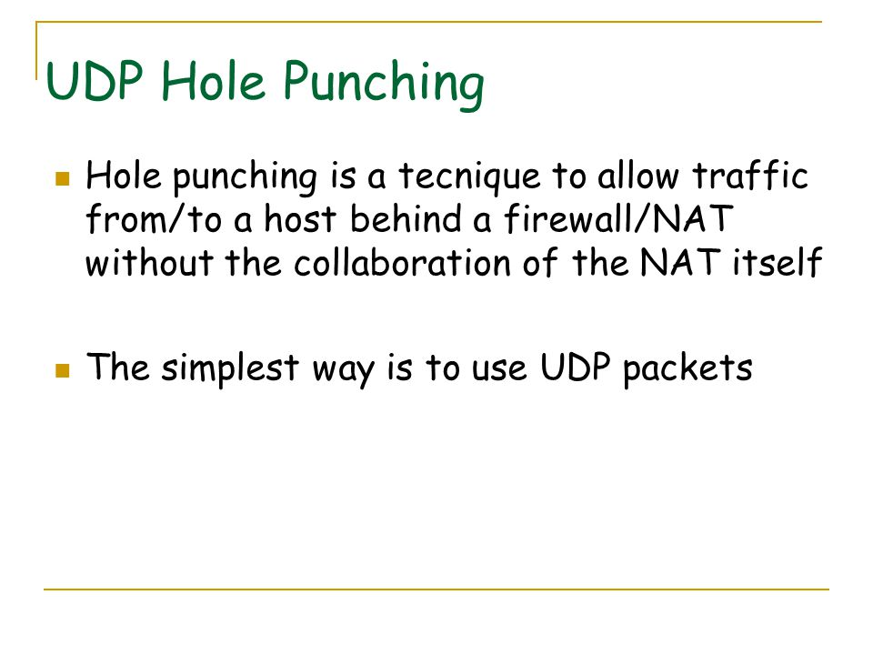 UDP Hole Punching Hole punching is a tecnique to allow traffic from/to a host behind a firewall/NAT without the collaboration of the NAT itself The simplest way is to use UDP packets