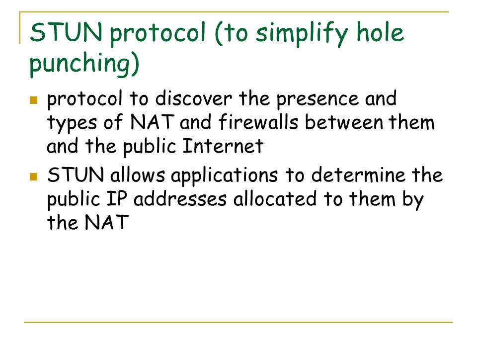 STUN protocol (to simplify hole punching) protocol to discover the presence and types of NAT and firewalls between them and the public Internet STUN allows applications to determine the public IP addresses allocated to them by the NAT