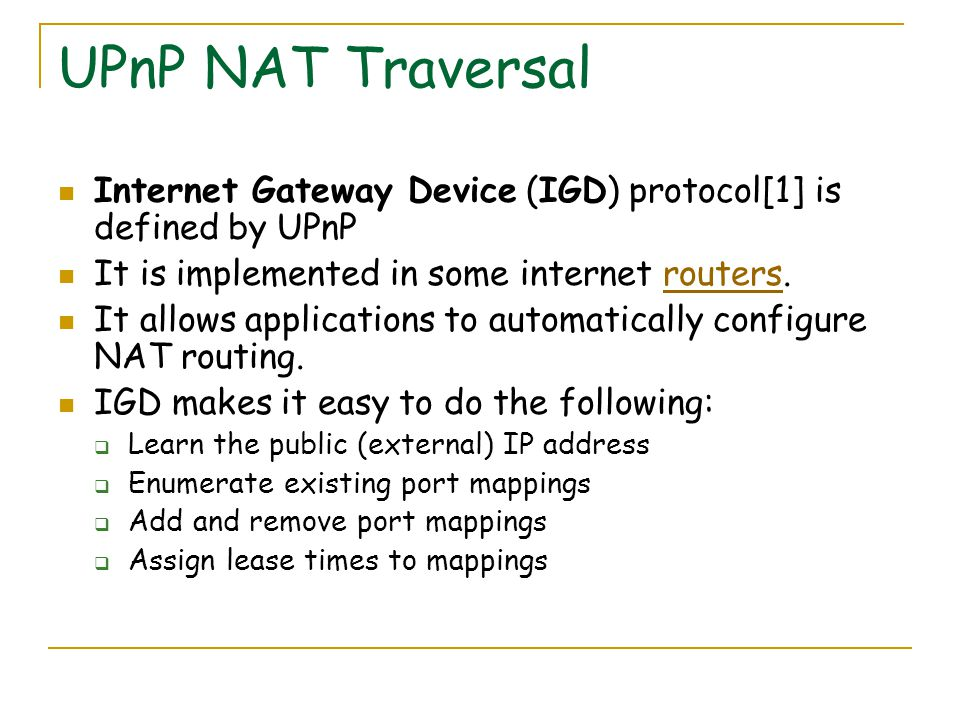 UPnP NAT Traversal Internet Gateway Device (IGD) protocol[1] is defined by UPnP It is implemented in some internet routers.routers It allows applications to automatically configure NAT routing.