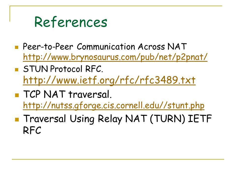 References Peer-to-Peer Communication Across NAT http://www.brynosaurus.com/pub/net/p2pnat/ http://www.brynosaurus.com/pub/net/p2pnat/ STUN Protocol RFC.