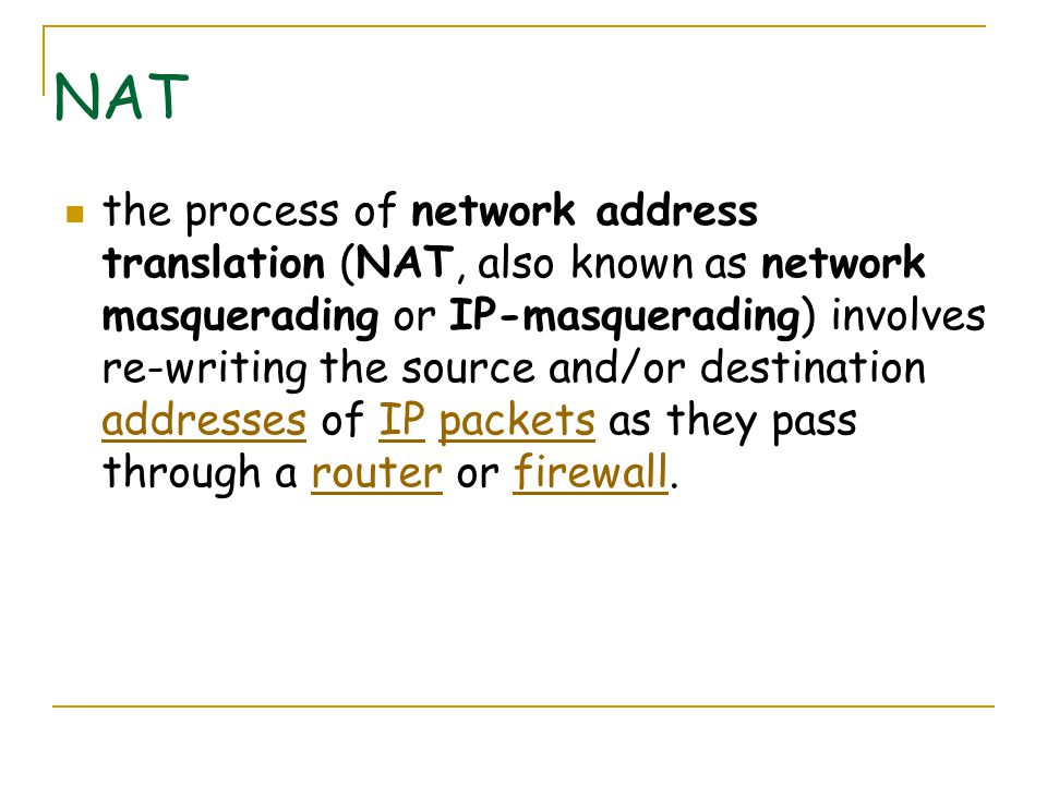 NAT the process of network address translation (NAT, also known as network masquerading or IP-masquerading) involves re-writing the source and/or destination addresses of IP packets as they pass through a router or firewall.