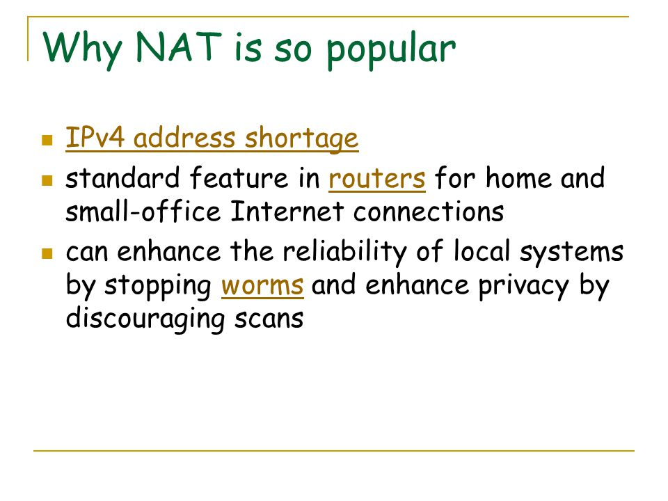 Why NAT is so popular IPv4 address shortage standard feature in routers for home and small-office Internet connectionsrouters can enhance the reliability of local systems by stopping worms and enhance privacy by discouraging scansworms
