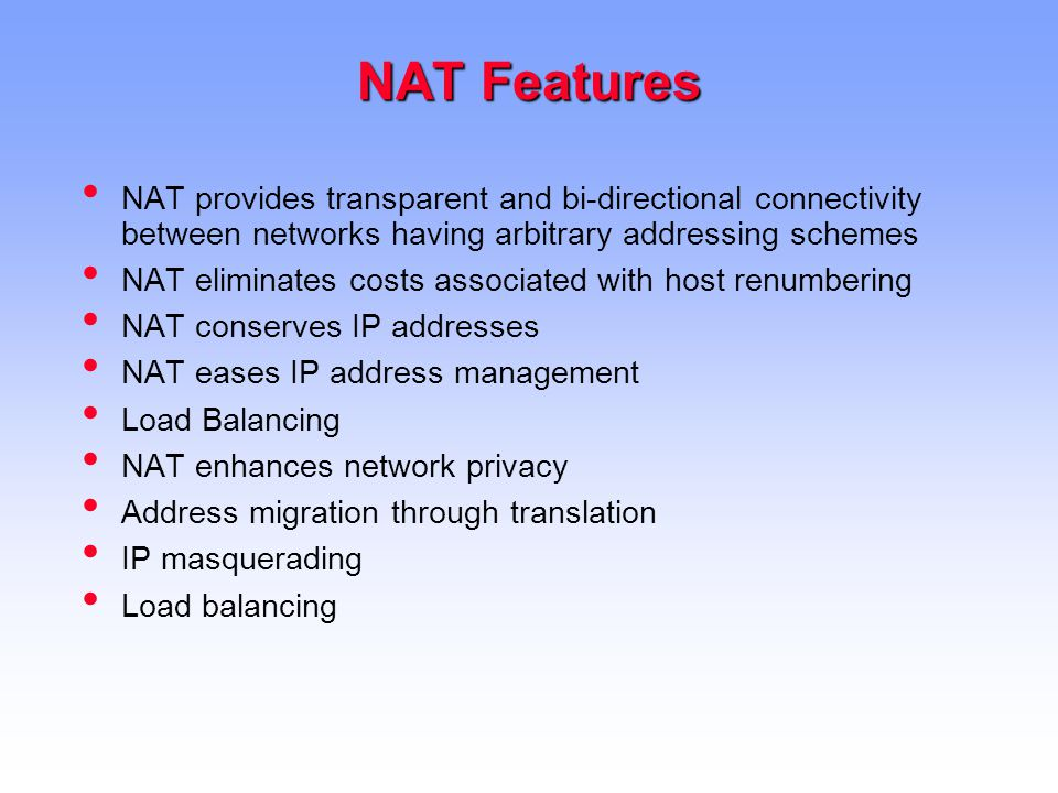 NAT Features NAT provides transparent and bi-directional connectivity between networks having arbitrary addressing schemes NAT eliminates costs associated with host renumbering NAT conserves IP addresses NAT eases IP address management Load Balancing NAT enhances network privacy Address migration through translation IP masquerading Load balancing