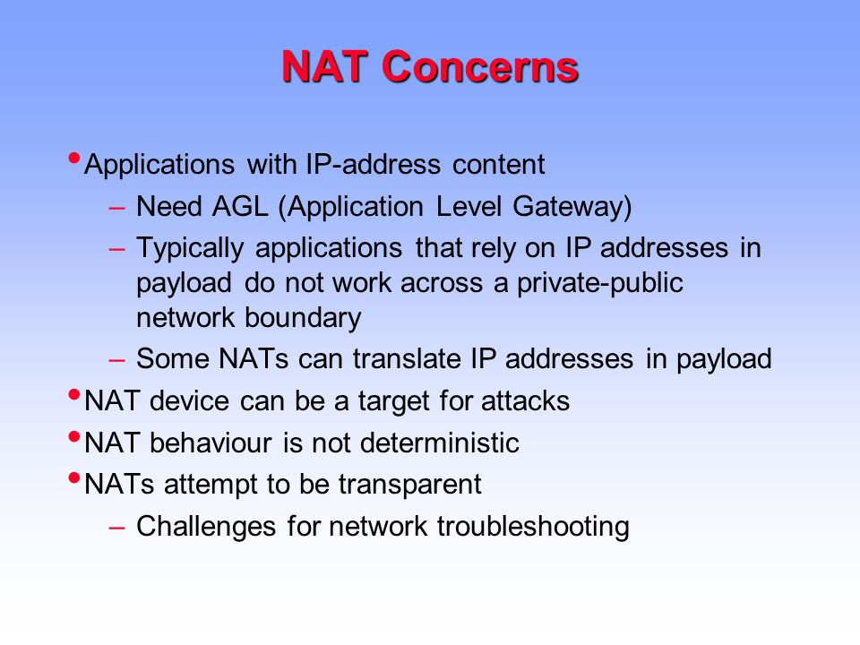 NAT Concerns Applications with IP-address content –Need AGL (Application Level Gateway) –Typically applications that rely on IP addresses in payload do not work across a private-public network boundary –Some NATs can translate IP addresses in payload NAT device can be a target for attacks NAT behaviour is not deterministic NATs attempt to be transparent –Challenges for network troubleshooting