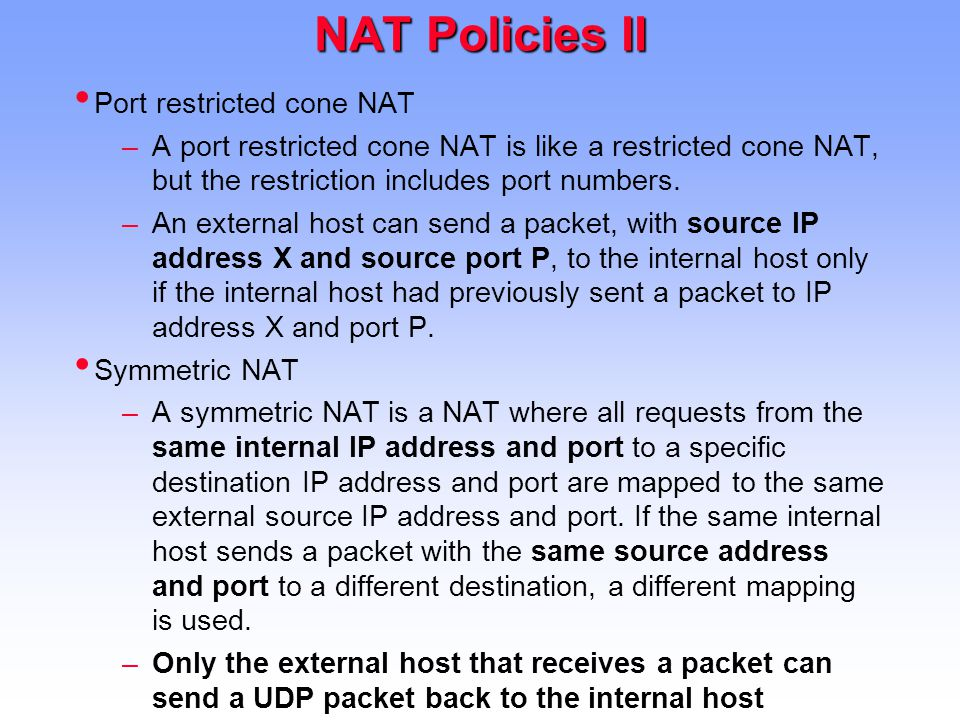 NAT Policies II Port restricted cone NAT –A port restricted cone NAT is like a restricted cone NAT, but the restriction includes port numbers.