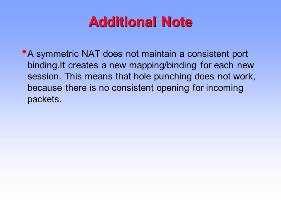 Additional Note A symmetric NAT does not maintain a consistent port binding.It creates a new mapping/binding for each new session.