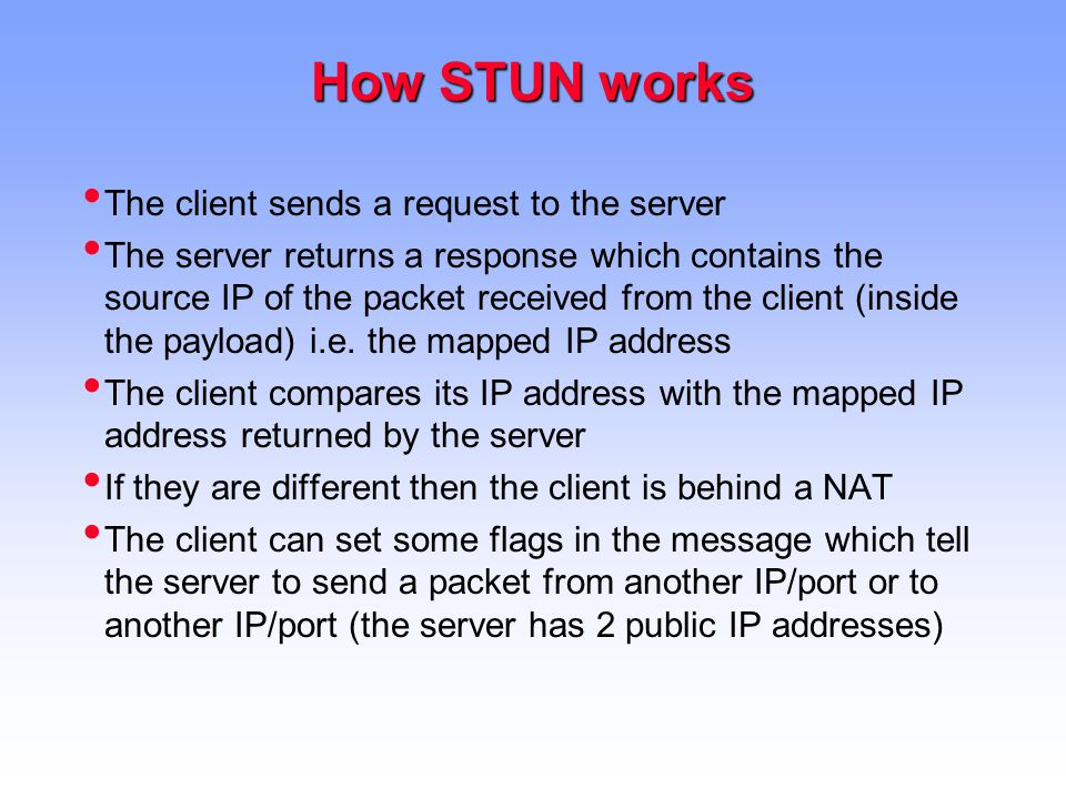 How STUN works The client sends a request to the server The server returns a response which contains the source IP of the packet received from the client (inside the payload) i.e.