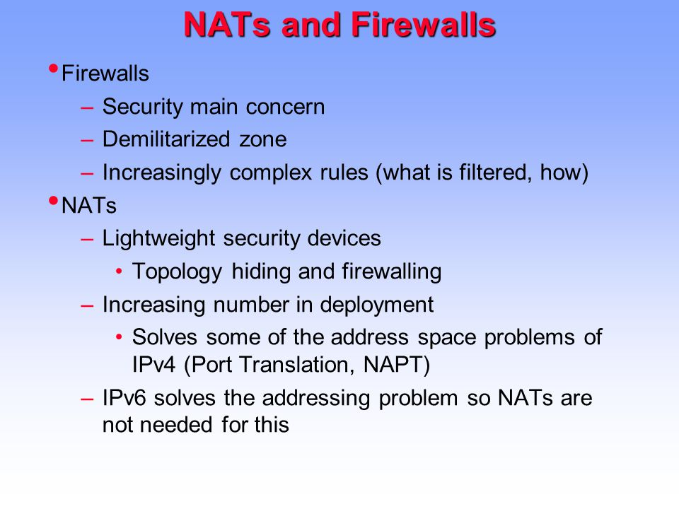 NATs and Firewalls Firewalls –Security main concern –Demilitarized zone –Increasingly complex rules (what is filtered, how) NATs –Lightweight security devices Topology hiding and firewalling –Increasing number in deployment Solves some of the address space problems of IPv4 (Port Translation, NAPT) –IPv6 solves the addressing problem so NATs are not needed for this