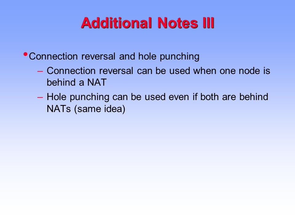 Additional Notes III Connection reversal and hole punching –Connection reversal can be used when one node is behind a NAT –Hole punching can be used even if both are behind NATs (same idea)
