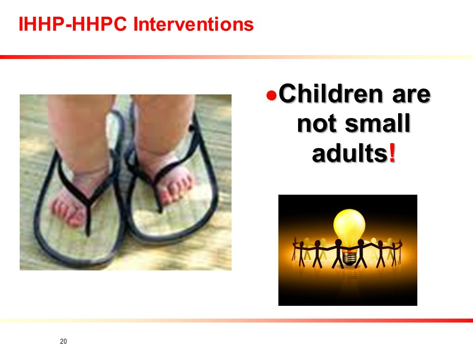 IHHP-HHPC Interventions Children are not small adults! Children are not small adults! 20