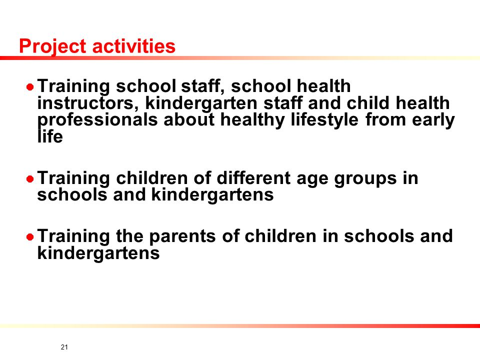 21 Project activities Training school staff, school health instructors, kindergarten staff and child health professionals about healthy lifestyle from early life Training children of different age groups in schools and kindergartens Training the parents of children in schools and kindergartens