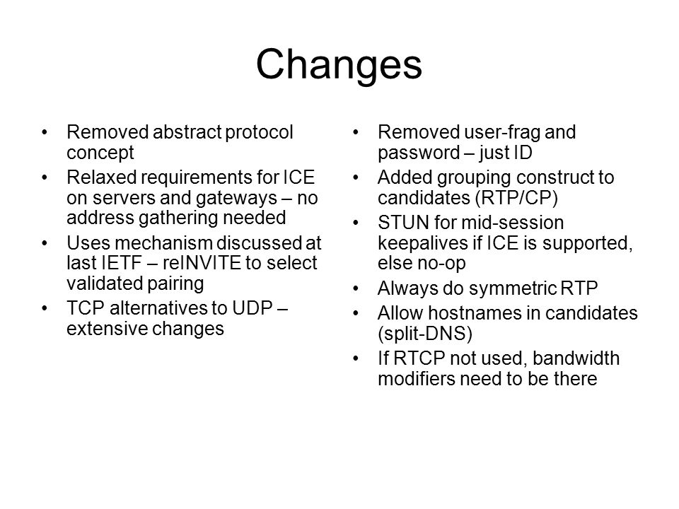 Changes Removed abstract protocol concept Relaxed requirements for ICE on servers and gateways – no address gathering needed Uses mechanism discussed at last IETF – reINVITE to select validated pairing TCP alternatives to UDP – extensive changes Removed user-frag and password – just ID Added grouping construct to candidates (RTP/CP) STUN for mid-session keepalives if ICE is supported, else no-op Always do symmetric RTP Allow hostnames in candidates (split-DNS) If RTCP not used, bandwidth modifiers need to be there