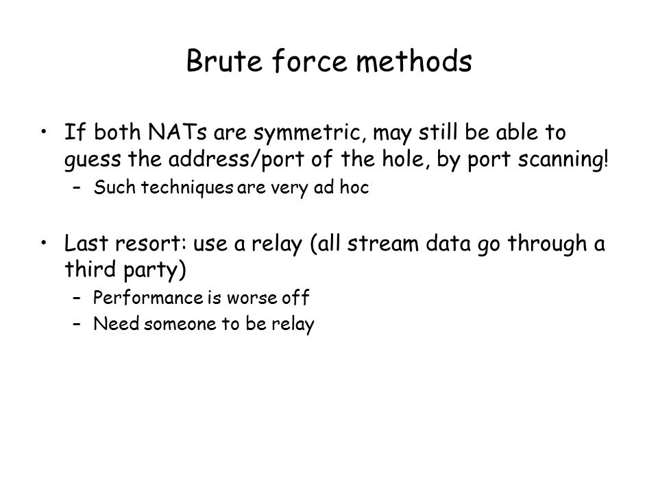 Brute force methods If both NATs are symmetric, may still be able to guess the address/port of the hole, by port scanning.