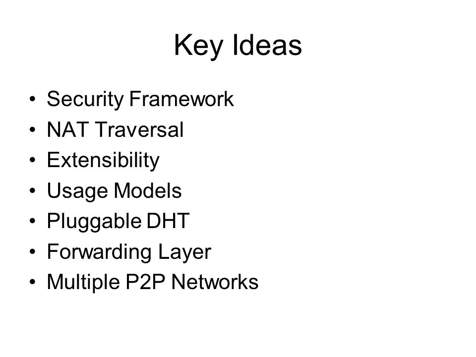 Key Ideas Security Framework NAT Traversal Extensibility Usage Models Pluggable DHT Forwarding Layer Multiple P2P Networks