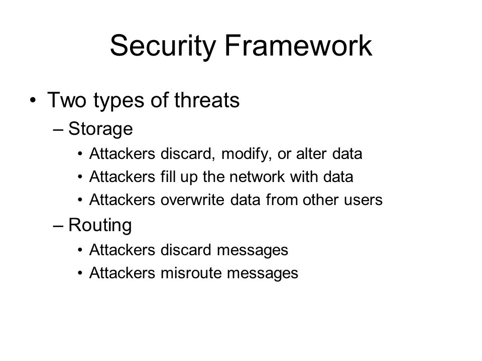 Security Framework Two types of threats –Storage Attackers discard, modify, or alter data Attackers fill up the network with data Attackers overwrite data from other users –Routing Attackers discard messages Attackers misroute messages