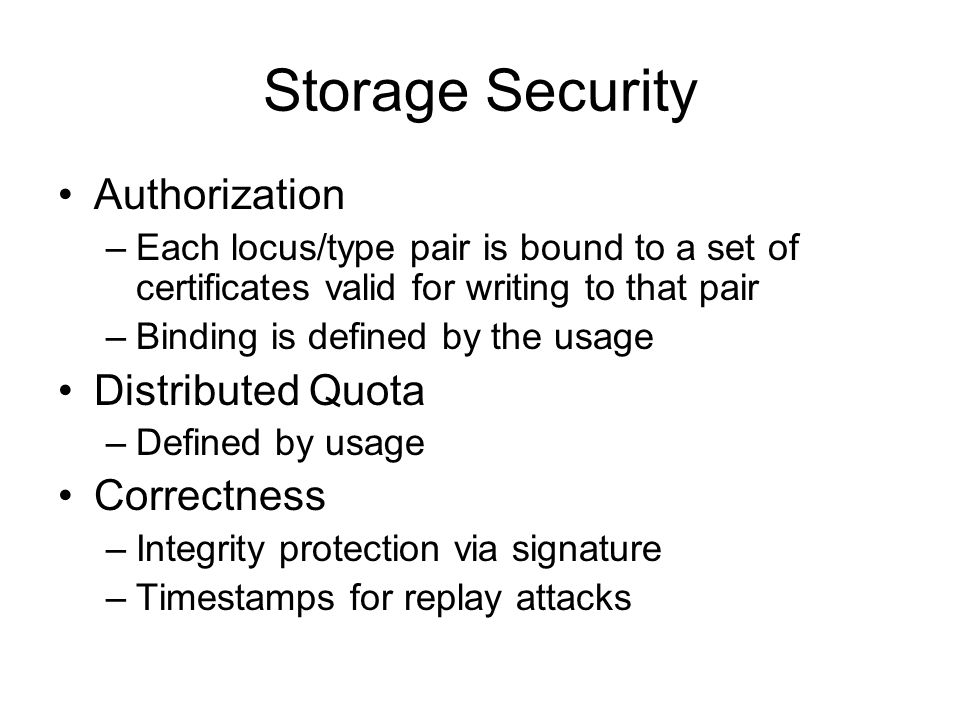 Storage Security Authorization –Each locus/type pair is bound to a set of certificates valid for writing to that pair –Binding is defined by the usage Distributed Quota –Defined by usage Correctness –Integrity protection via signature –Timestamps for replay attacks