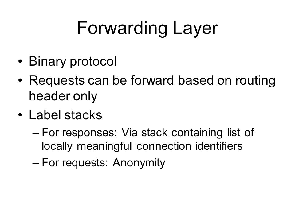 Forwarding Layer Binary protocol Requests can be forward based on routing header only Label stacks –For responses: Via stack containing list of locally meaningful connection identifiers –For requests: Anonymity