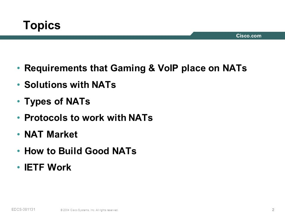 222 © 2004 Cisco Systems, Inc. All rights reserved. EDCS-381131 Topics Requirements that Gaming & VoIP place on NATs Solutions with NATs Types of NATs