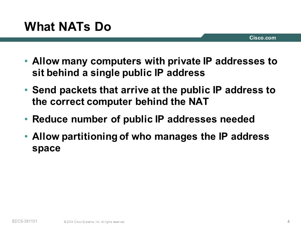 444 © 2004 Cisco Systems, Inc. All rights reserved. EDCS-381131 What NATs Do Allow many computers with private IP addresses to sit behind a single pub