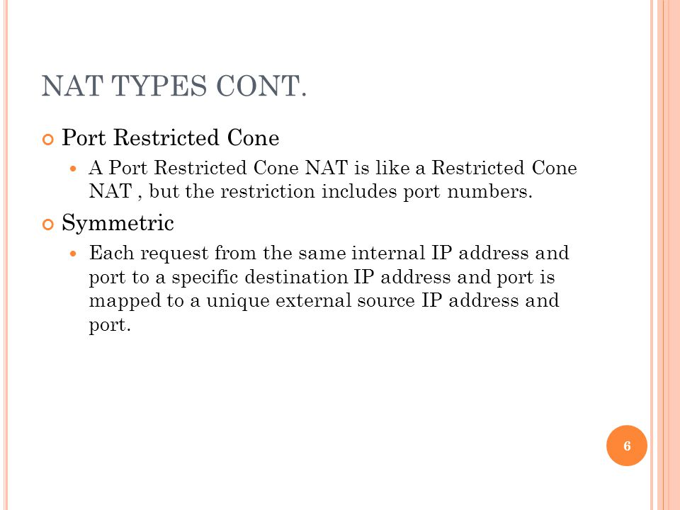 NAT TYPES CONT. Port Restricted Cone A Port Restricted Cone NAT is like a Restricted Cone NAT, but the restriction includes port numbers. Symmetric Ea
