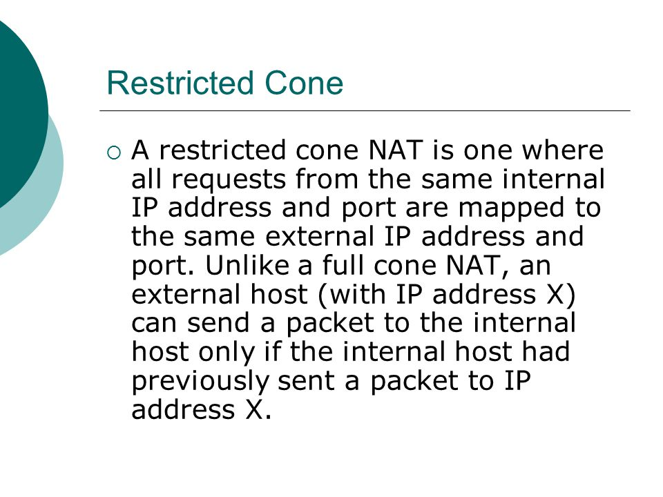 Restricted Cone  A restricted cone NAT is one where all requests from the same internal IP address and port are mapped to the same external IP address and port.