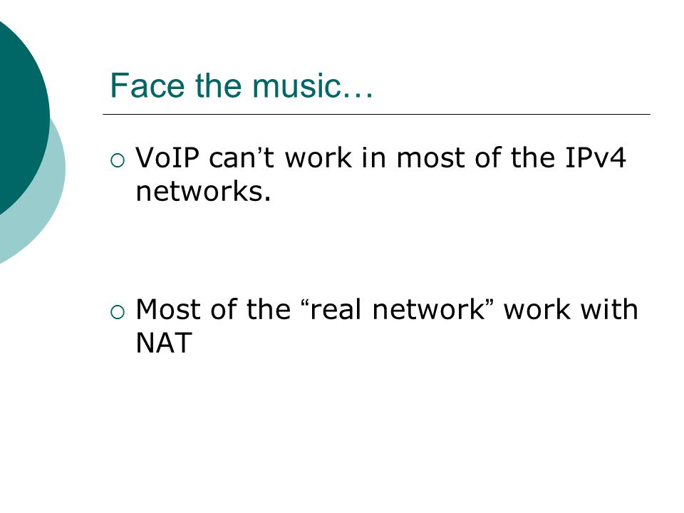 Face the music…  VoIP can ' t work in most of the IPv4 networks.