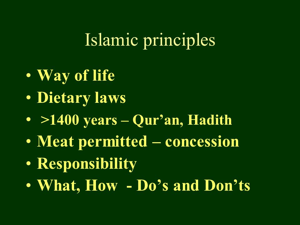 Islamic principles Way of life Dietary laws >1400 years – Qur'an, Hadith Meat permitted – concession Responsibility What, How - Do's and Don'ts