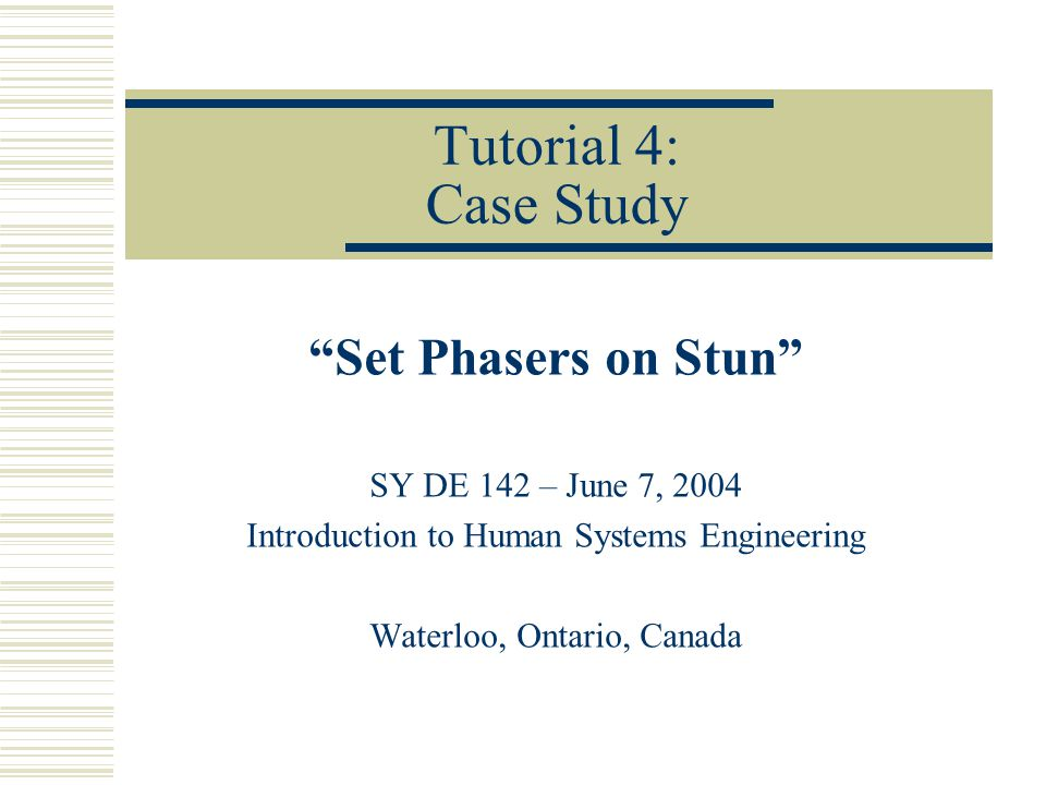 "Tutorial 4: Case Study ""Set Phasers on Stun"" SY DE 142 – June 7, 2004 Introduction to Human Systems Engineering Waterloo, Ontario, Canada"