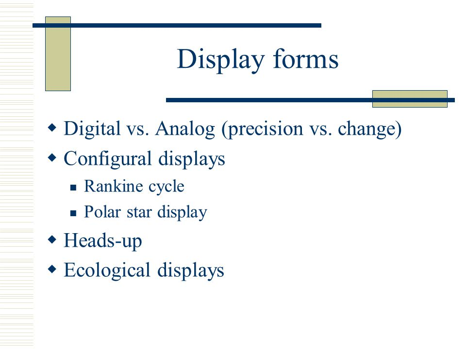 Display forms  Digital vs. Analog (precision vs. change)  Configural displays Rankine cycle Polar star display  Heads-up  Ecological displays