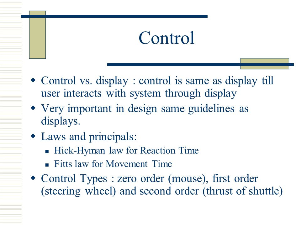 Control  Control vs. display : control is same as display till user interacts with system through display  Very important in design same guidelines
