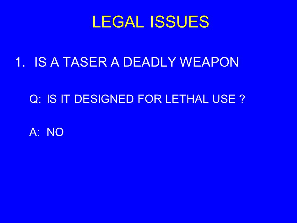 LEGAL ISSUES 1.IS A TASER A DEADLY WEAPON Q:IS IT DESIGNED FOR LETHAL USE ? A:NO