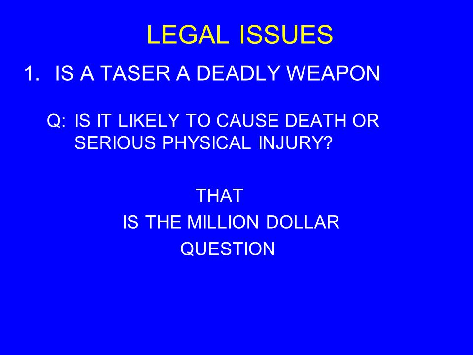 LEGAL ISSUES 1.IS A TASER A DEADLY WEAPON Q:IS IT LIKELY TO CAUSE DEATH OR SERIOUS PHYSICAL INJURY? THAT IS THE MILLION DOLLAR QUESTION