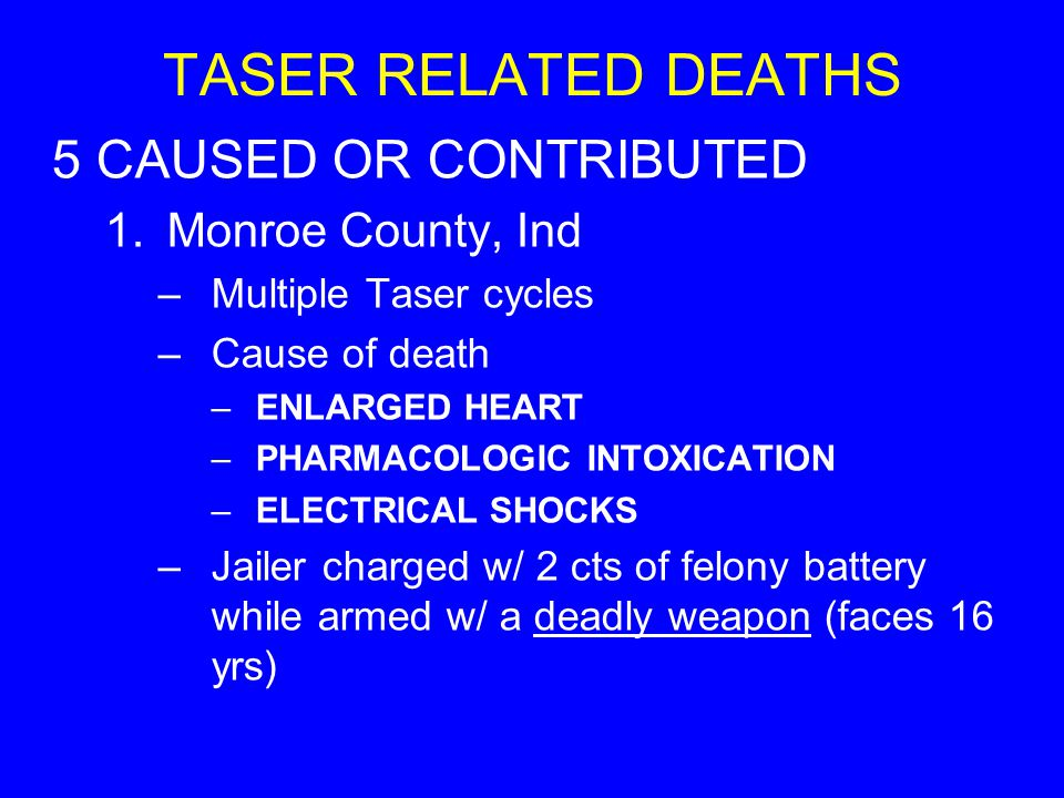 TASER RELATED DEATHS 5 CAUSED OR CONTRIBUTED 1.Monroe County, Ind –Multiple Taser cycles –Cause of death –ENLARGED HEART –PHARMACOLOGIC INTOXICATION –