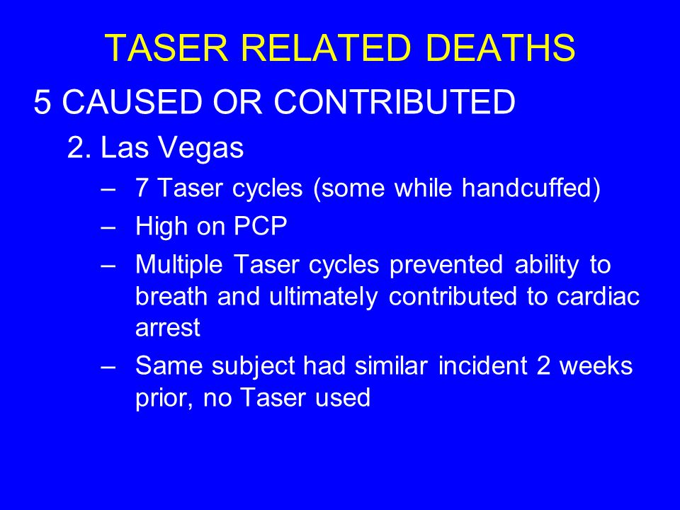 TASER RELATED DEATHS 5 CAUSED OR CONTRIBUTED 2. Las Vegas –7 Taser cycles (some while handcuffed) –High on PCP –Multiple Taser cycles prevented abilit