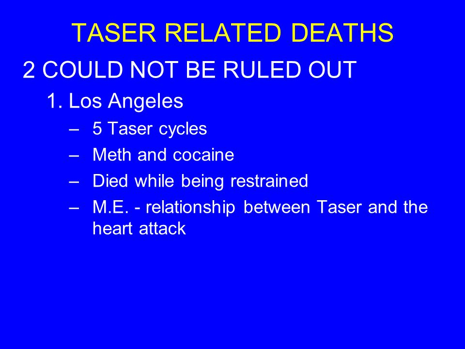 TASER RELATED DEATHS 2 COULD NOT BE RULED OUT 1. Los Angeles –5 Taser cycles –Meth and cocaine –Died while being restrained –M.E. - relationship betwe