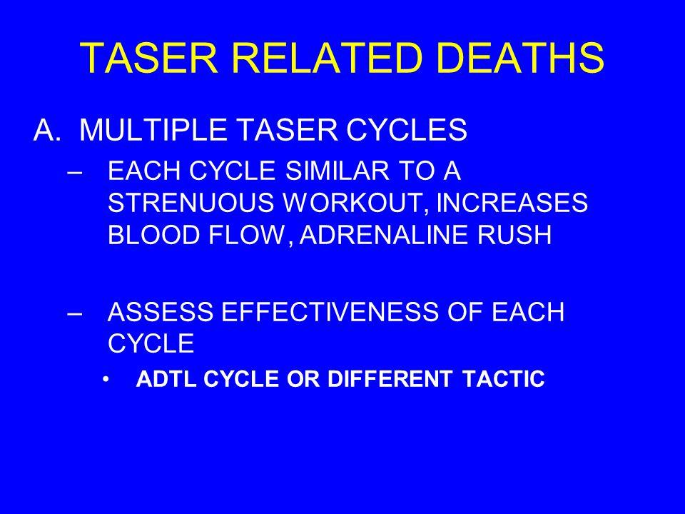 TASER RELATED DEATHS A.MULTIPLE TASER CYCLES –EACH CYCLE SIMILAR TO A STRENUOUS WORKOUT, INCREASES BLOOD FLOW, ADRENALINE RUSH –ASSESS EFFECTIVENESS O