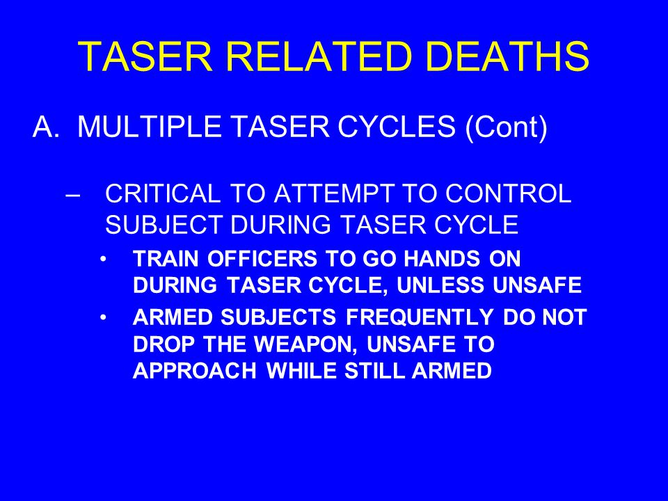 TASER RELATED DEATHS A.MULTIPLE TASER CYCLES (Cont) –CRITICAL TO ATTEMPT TO CONTROL SUBJECT DURING TASER CYCLE TRAIN OFFICERS TO GO HANDS ON DURING TA