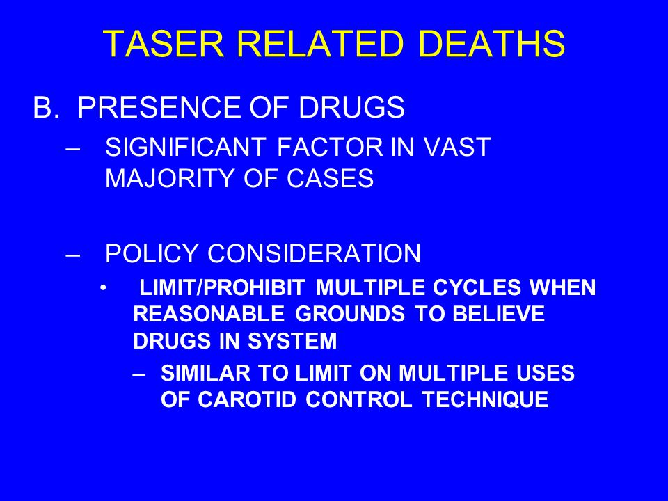 TASER RELATED DEATHS B.PRESENCE OF DRUGS –SIGNIFICANT FACTOR IN VAST MAJORITY OF CASES –POLICY CONSIDERATION LIMIT/PROHIBIT MULTIPLE CYCLES WHEN REASO
