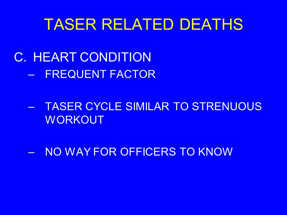 TASER RELATED DEATHS C.HEART CONDITION –FREQUENT FACTOR –TASER CYCLE SIMILAR TO STRENUOUS WORKOUT –NO WAY FOR OFFICERS TO KNOW