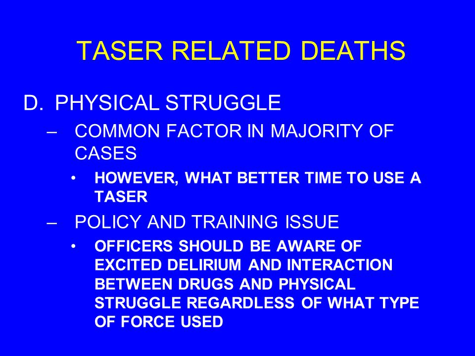 TASER RELATED DEATHS D.PHYSICAL STRUGGLE –COMMON FACTOR IN MAJORITY OF CASES HOWEVER, WHAT BETTER TIME TO USE A TASER –POLICY AND TRAINING ISSUE OFFIC