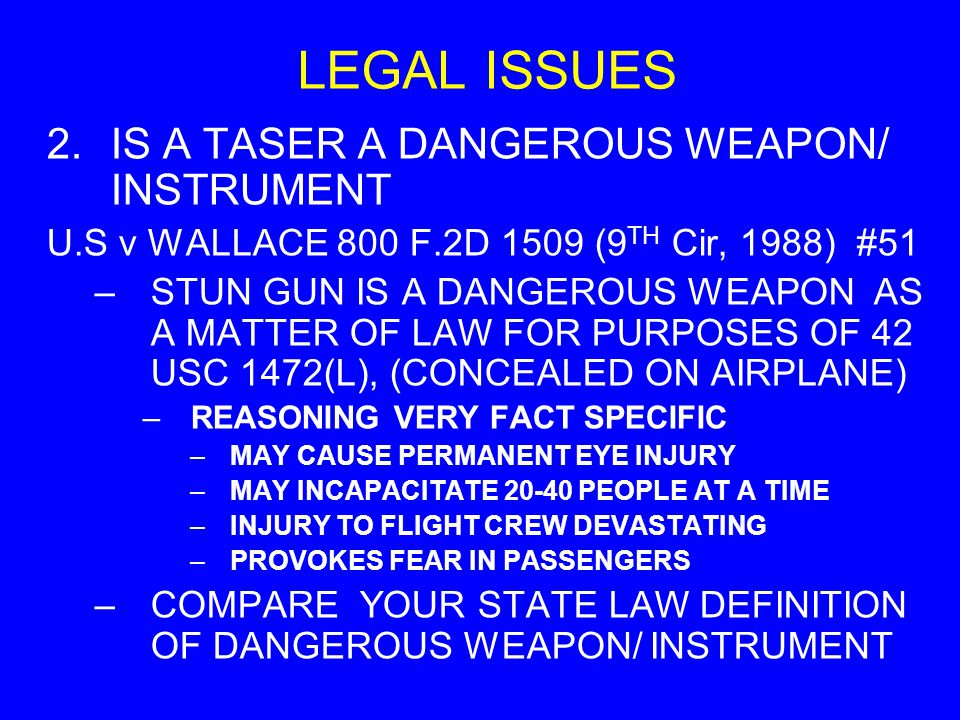 LEGAL ISSUES 2.IS A TASER A DANGEROUS WEAPON/ INSTRUMENT U.S v WALLACE 800 F.2D 1509 (9 TH Cir, 1988) #51 –STUN GUN IS A DANGEROUS WEAPON AS A MATTER OF LAW FOR PURPOSES OF 42 USC 1472(L), (CONCEALED ON AIRPLANE) –REASONING VERY FACT SPECIFIC –MAY CAUSE PERMANENT EYE INJURY –MAY INCAPACITATE 20-40 PEOPLE AT A TIME –INJURY TO FLIGHT CREW DEVASTATING –PROVOKES FEAR IN PASSENGERS –COMPARE YOUR STATE LAW DEFINITION OF DANGEROUS WEAPON/ INSTRUMENT