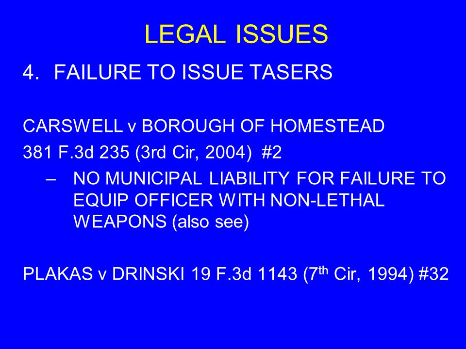 LEGAL ISSUES 4.FAILURE TO ISSUE TASERS CARSWELL v BOROUGH OF HOMESTEAD 381 F.3d 235 (3rd Cir, 2004) #2 –NO MUNICIPAL LIABILITY FOR FAILURE TO EQUIP OF