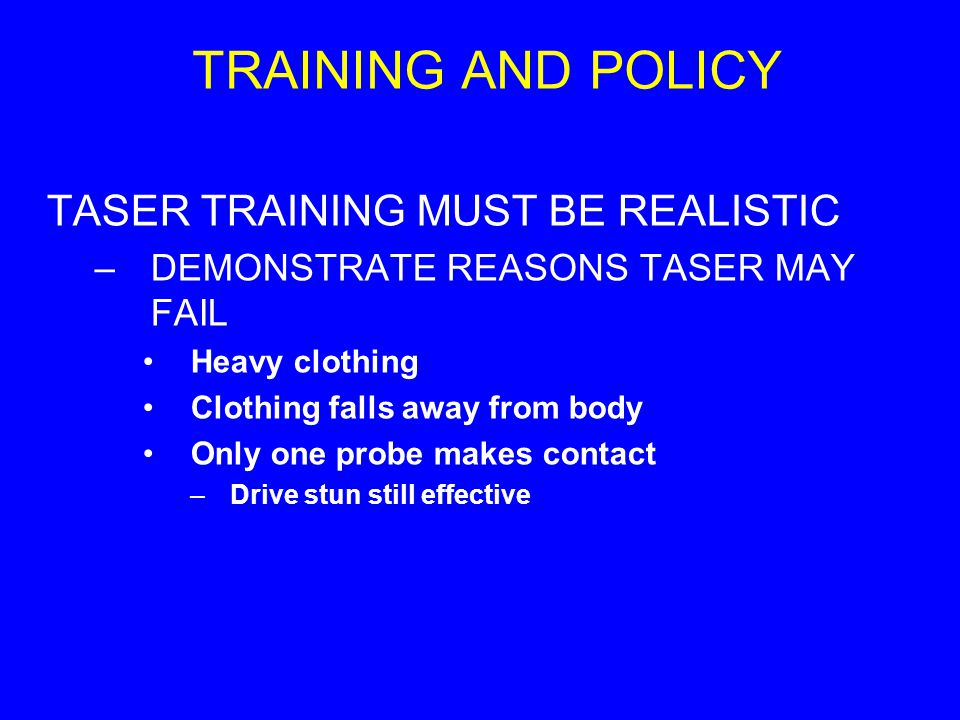 TRAINING AND POLICY TASER TRAINING MUST BE REALISTIC –DEMONSTRATE REASONS TASER MAY FAIL Heavy clothing Clothing falls away from body Only one probe m