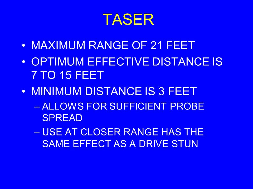 TASER MAXIMUM RANGE OF 21 FEET OPTIMUM EFFECTIVE DISTANCE IS 7 TO 15 FEET MINIMUM DISTANCE IS 3 FEET –ALLOWS FOR SUFFICIENT PROBE SPREAD –USE AT CLOSE