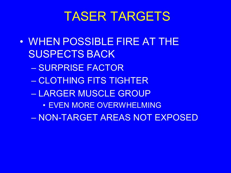 TASER TARGETS WHEN POSSIBLE FIRE AT THE SUSPECTS BACK –SURPRISE FACTOR –CLOTHING FITS TIGHTER –LARGER MUSCLE GROUP EVEN MORE OVERWHELMING –NON-TARGET