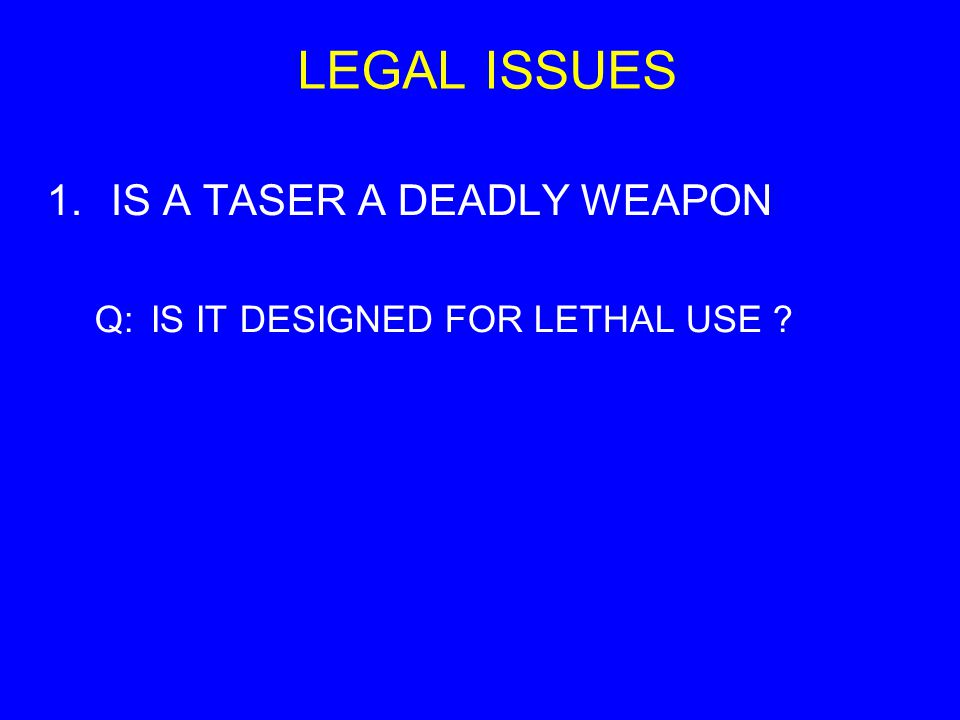 LEGAL ISSUES 1.IS A TASER A DEADLY WEAPON Q:IS IT DESIGNED FOR LETHAL USE ?