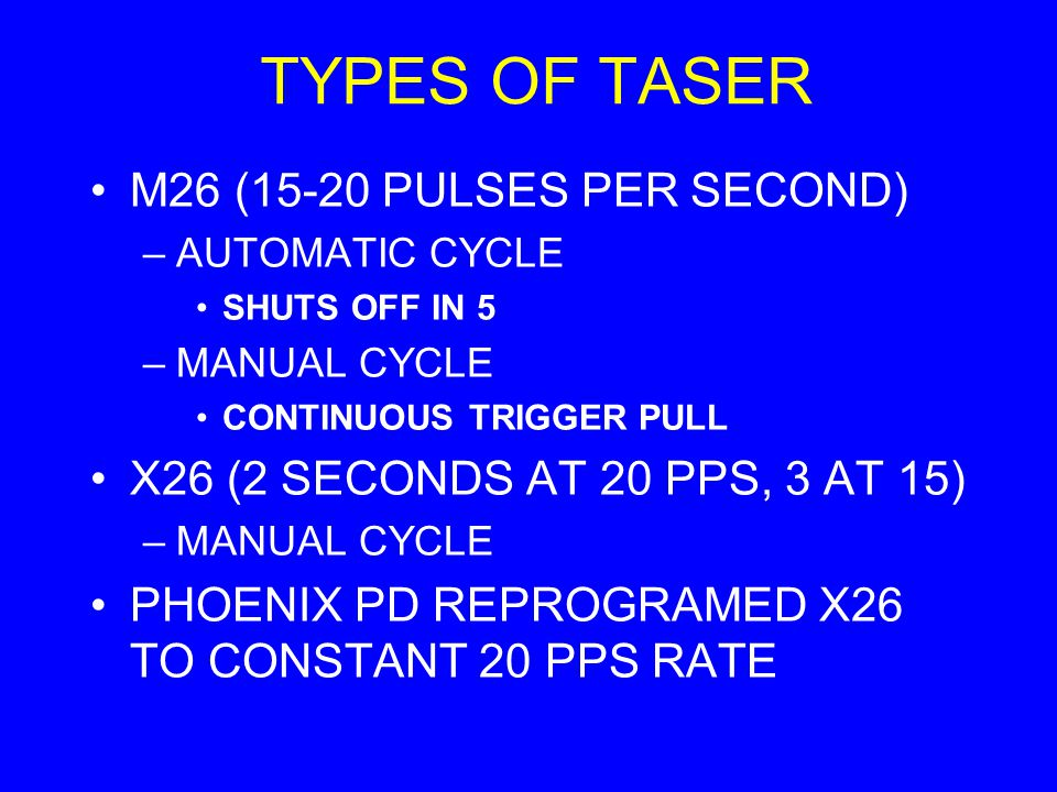 TYPES OF TASER M26 (15-20 PULSES PER SECOND) –AUTOMATIC CYCLE SHUTS OFF IN 5 –MANUAL CYCLE CONTINUOUS TRIGGER PULL X26 (2 SECONDS AT 20 PPS, 3 AT 15)