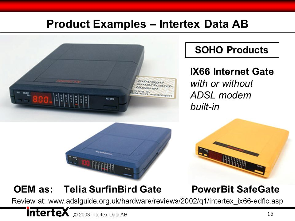 © 2003 Ingate Systems AB © 2003 Intertex Data AB 16 Product Examples – Intertex Data AB IX66 Internet Gate with or without ADSL modem built-in OEM as: Telia SurfinBird Gate PowerBit SafeGate Review at: www.adslguide.org.uk/hardware/reviews/2002/q1/intertex_ix66-edflc.asp SOHO Products